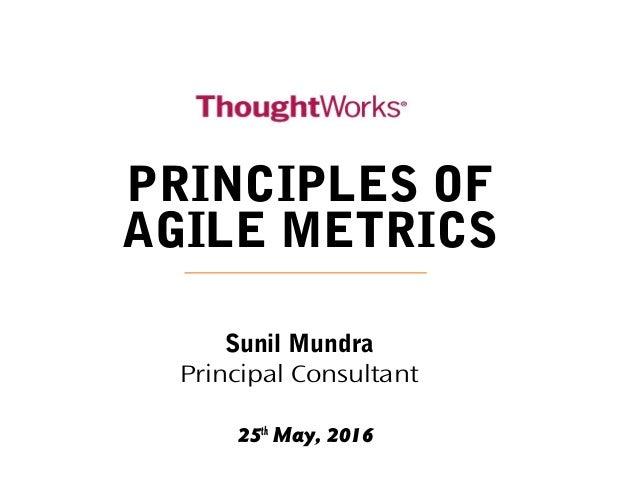25th May, 2016 PRINCIPLES OF AGILE METRICS Sunil Mundra Principal Consultant
