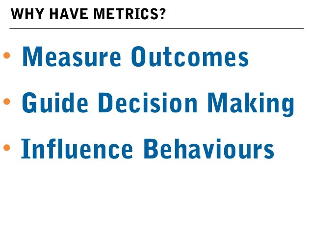 WHY HAVE METRICS? • Measure Outcomes • Guide Decision Making • Influence Behaviours