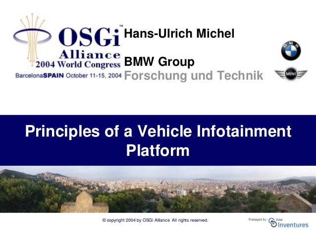 © copyright 2004 by OSGi Alliance All rights reserved. Principles of a Vehicle Infotainment Platform Hans-Ulrich Michel BM...