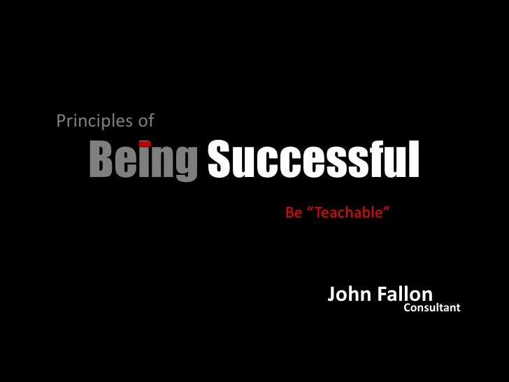 """Principles of <br />Being Successful<br />Be """"Teachable""""<br />John Fallon<br />Consultant<br />"""