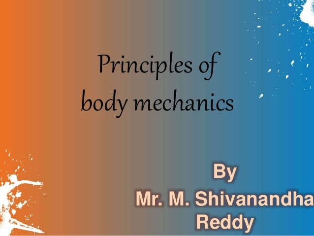 Principles of body mechanics By Mr. M. Shivanandha Reddy