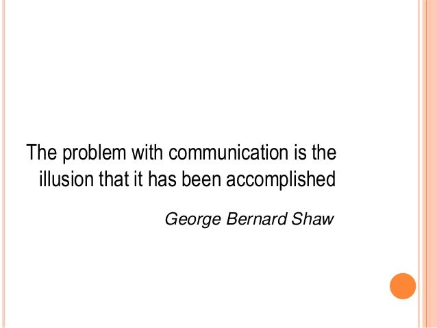 The problem with communication is the illusion that it has been accomplished George Bernard Shaw