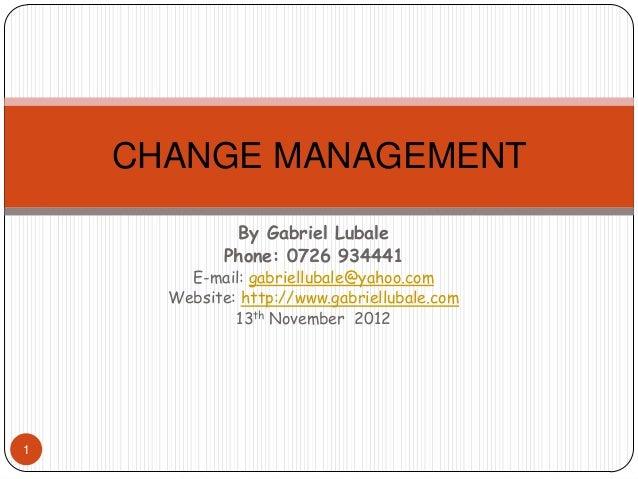 CHANGE MANAGEMENT              By Gabriel Lubale             Phone: 0726 934441        E-mail: gabriellubale@yahoo.com    ...