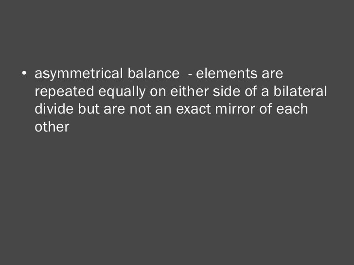 <ul><li>asymmetrical balance  - elements are repeated equally on either side of a bilateral divide but are not an exact mi...