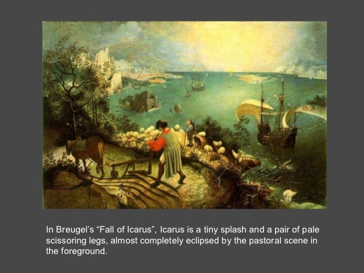 """In Breugel's """"Fall of Icarus"""", Icarus is a tiny splash and a pair of pale scissoring legs, almost completely eclipsed by t..."""