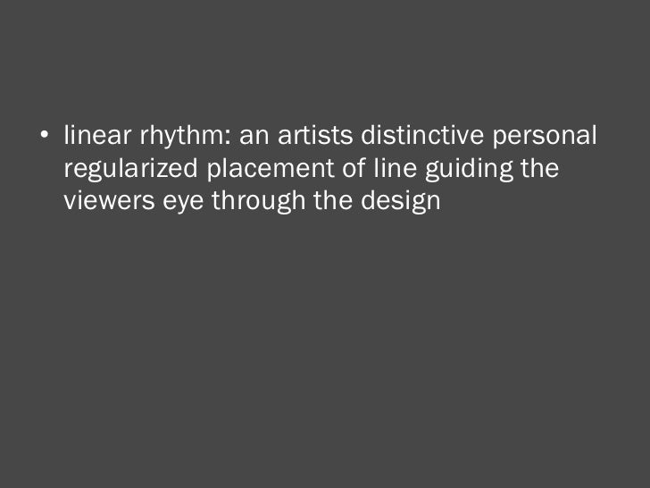 <ul><li>linear rhythm: an artists distinctive personal regularized placement of line guiding the viewers eye through the d...
