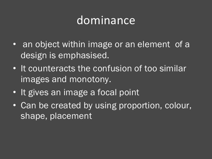 dominance <ul><li>an object within image or an element  of a design is emphasised. </li></ul><ul><li>It counteracts the co...