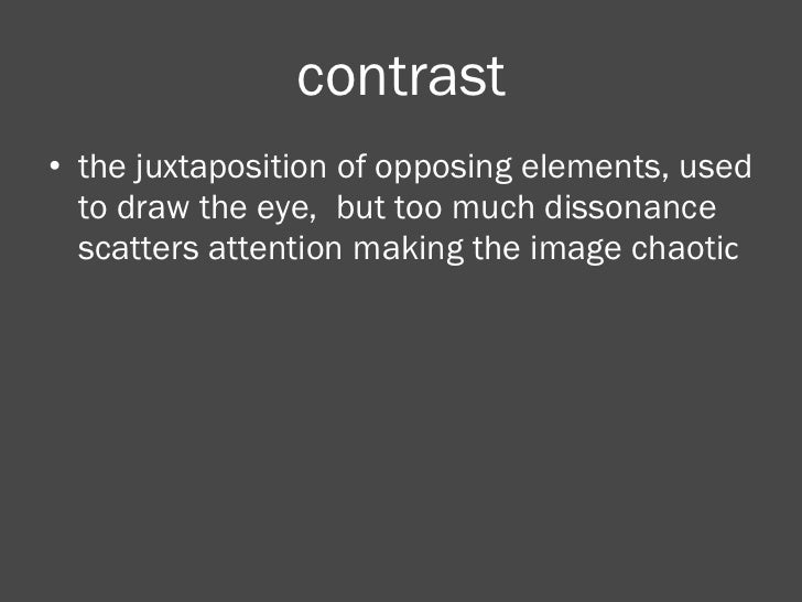 contrast <ul><li>the juxtaposition of opposing elements, used to draw the eye,  but too much dissonance scatters attention...