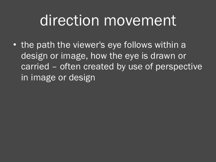direction movement <ul><li>the path the viewer's eye follows within a design or image, how the eye is drawn or carried – o...