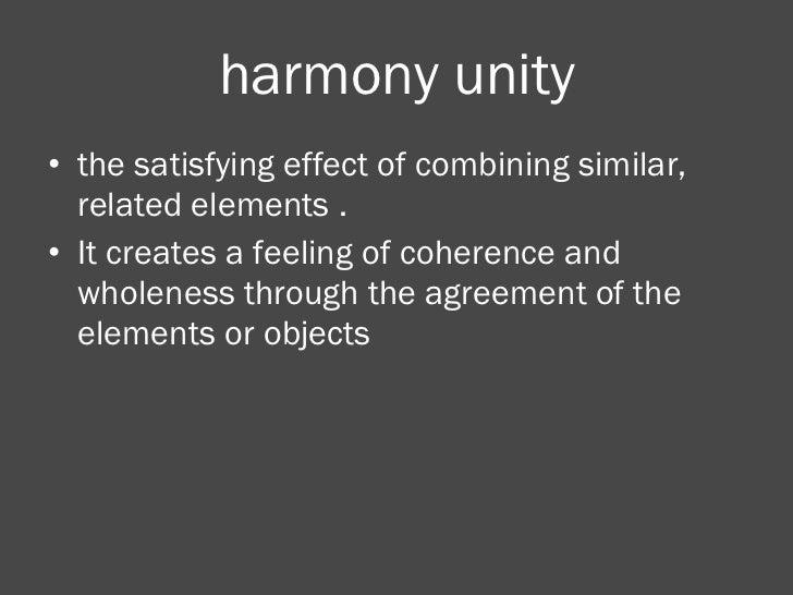 harmony unity <ul><li>the satisfying effect of combining similar, related elements . </li></ul><ul><li>It creates a feelin...