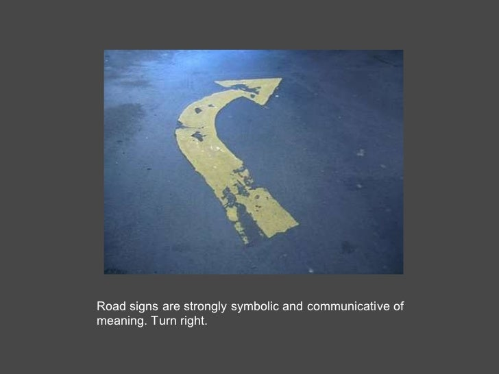 Road signs are strongly symbolic and communicative of meaning. Turn right.
