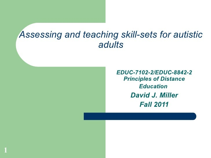 Assessing and teaching skill-sets for autistic adults EDUC-7102-2/EDUC-8842-2 Principles of Distance Education   David J. ...