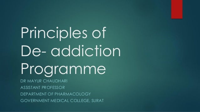 Principles of De- addiction Programme DR MAYUR CHAUDHARI ASSISTANT PROFESSOR DEPARTMENT OF PHARMACOLOGY GOVERNMENT MEDICAL...