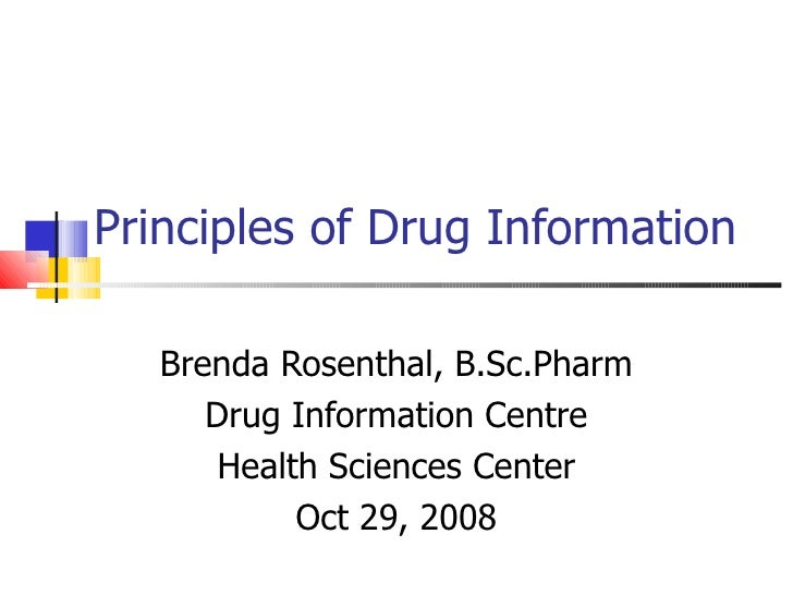 Principles of Drug Information Brenda Rosenthal, B.Sc.Pharm Drug Information Centre Health Sciences Center Oct 29, 2008