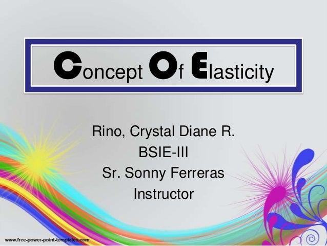 Concept Of Elasticity Rino, Crystal Diane R. BSIE-III Sr. Sonny Ferreras Instructor