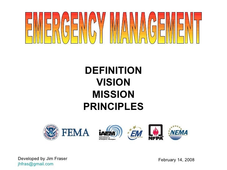 DEFINITION VISION MISSION PRINCIPLES EMERGENCY MANAGEMENT February 14, 2008 Developed by Jim Fraser [email_address]