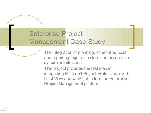 Glen B. Alleman 5.18.05 Enterprise Project Management Case Study The integration of planning, scheduling, cost, and report...