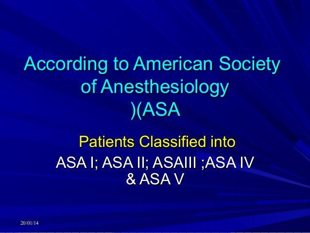 According to American Society of Anesthesiology ((ASA Patients Classified into ASA I; ASA II; ASAIII ;ASA IV & ASA V 20/01...
