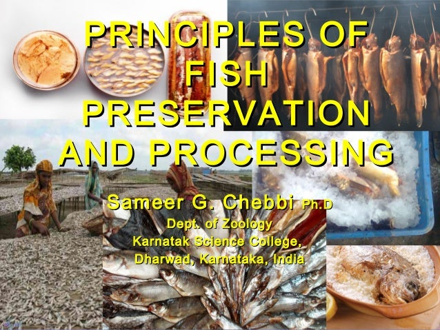 PRINCIPLES OF FISH PRESERVATION AND PROCESSING Sameer G. Chebbi  Ph.D  Dept. of Zoology Karnatak Science College, Dharwad,...