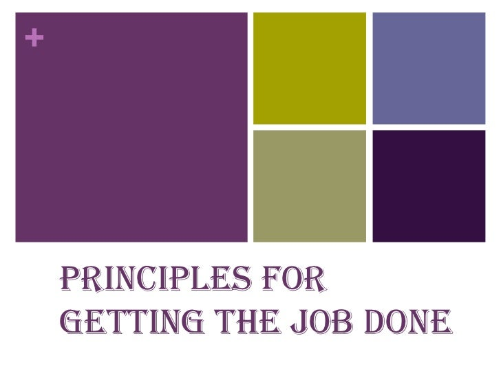 +    Principles for    getting the job done