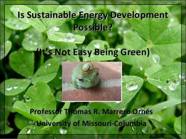 Is Sustainable Energy Development Possible? (It's Not Easy Being Green)  Professor Thomas R. Marrero Ornés University of M...