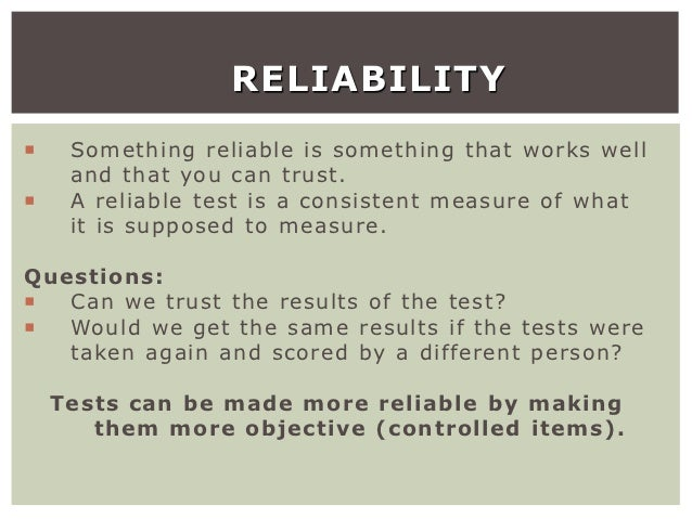 RELIABILITY    Something reliable is something that works well     and that you can trust.    A reliable test is a consi...