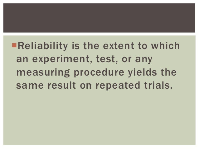 Reliability is the extent to which an experiment, test, or any measuring procedure yields the same result on repeated tri...