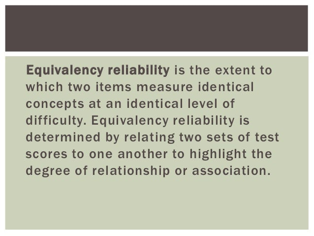 Equivalency reliability is the extent towhich two items measure identicalconcepts at an identical level ofdifficulty. Equi...