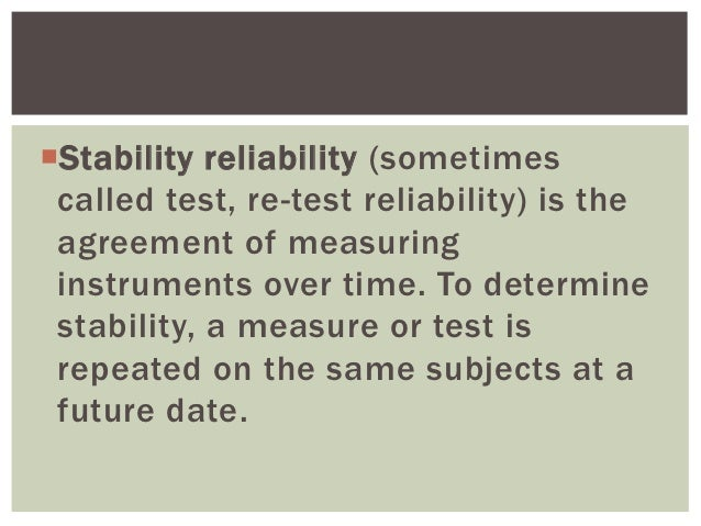 Stability reliability (sometimes called test, re-test reliability) is the agreement of measuring instruments over time. T...