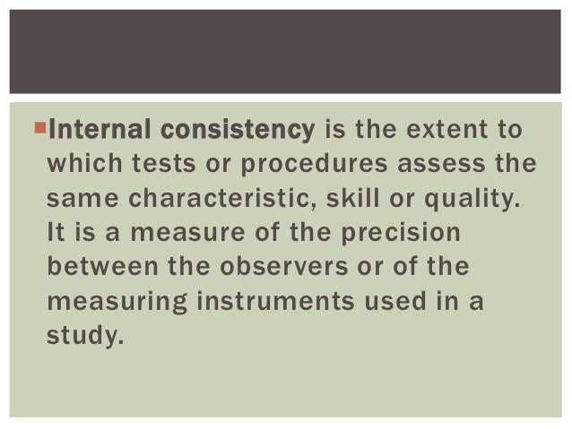 Internal consistency is the extent to which tests or procedures assess the same characteristic, skill or quality. It is a...