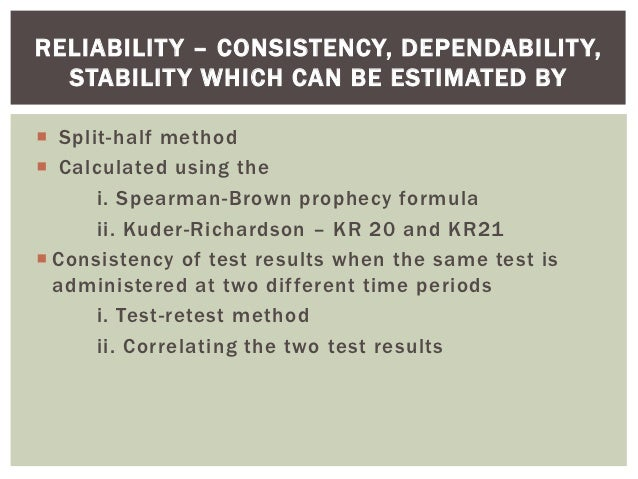 RELIABILIT Y – CONSISTENCY, DEPENDABILIT Y,  STABILIT Y WHICH CAN BE ESTIMATED BY Split-half method Calculated using the...