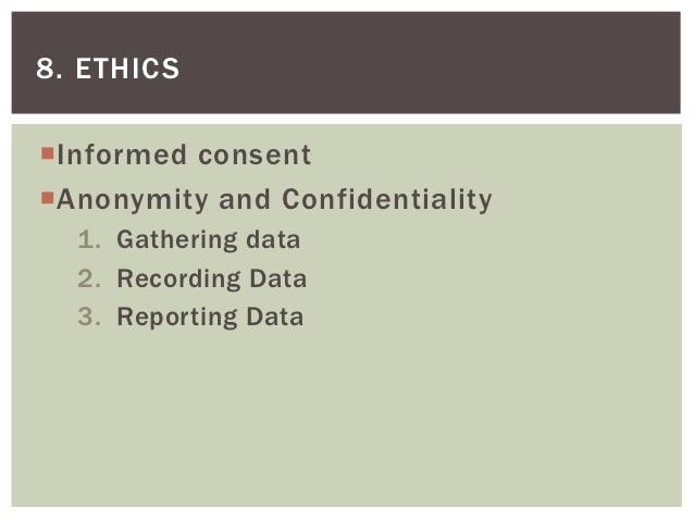8. ETHICSInformed consentAnonymity and Confidentiality  1. Gathering data  2. Recording Data  3. Reporting Data