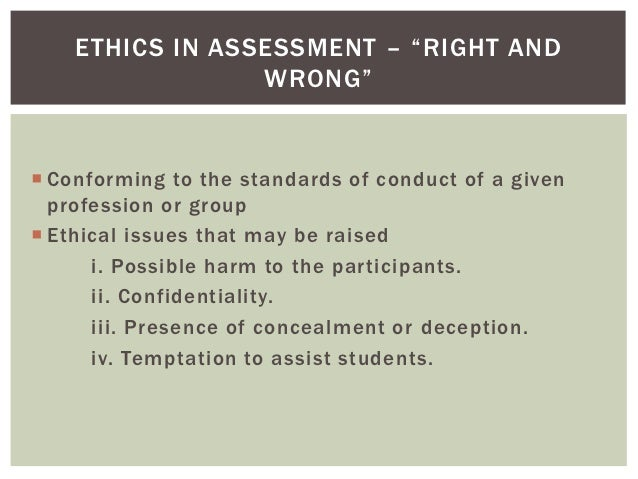 """ETHICS IN ASSESSMENT – """"RIGHT AND                 WRONG"""" Conforming to the standards of conduct of a given  profession or..."""