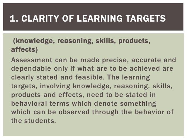 1. CLARITY OF LEARNING TARGETS (knowledge, reasoning, skills, products,affects)Assessment can be made precise, accurate an...