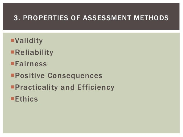 3. PROPERTIES OF ASSESSMENT METHODSValidityReliabilityFairnessPositive ConsequencesPracticality and EfficiencyEthics