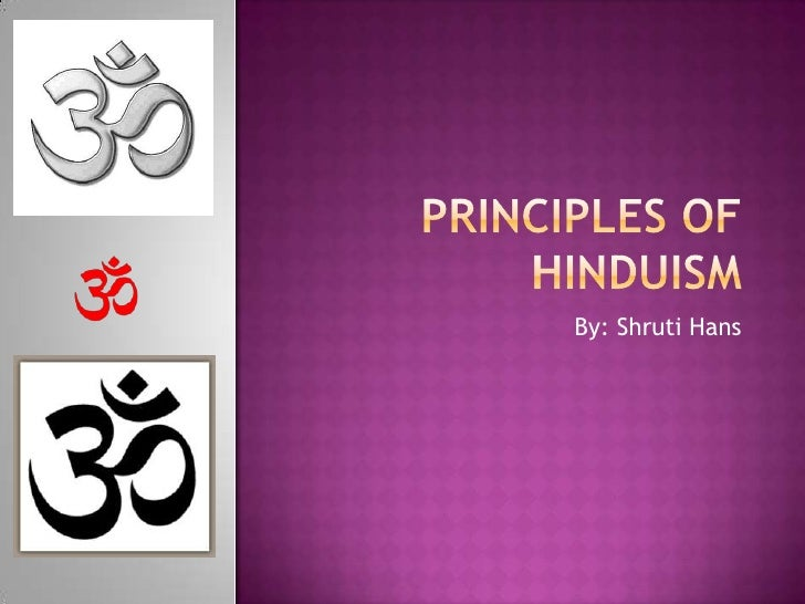 the belief principles and ideals of hinduism Hinduism and abortion hindu medical ethics stem from the principle of ahimsa - of non-violence when considering abortion, the hindu way is to choose the action that will do least harm to all involved: the mother and father, the foetus and society hinduism is therefore generally opposed to abortion except.