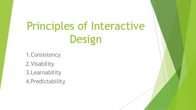 Principles of Interactive Design 1.Consistency 2.Visability 3.Learnability 4.Predictability