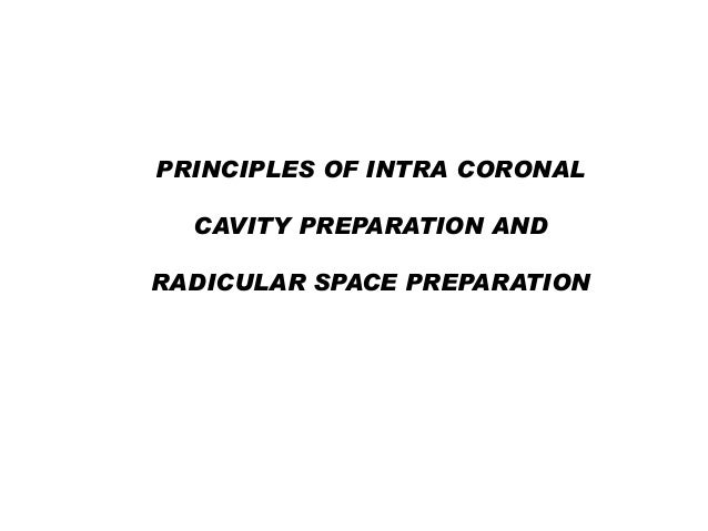 PRINCIPLES OF INTRA CORONAL CAVITY PREPARATION AND RADICULAR SPACE PREPARATION