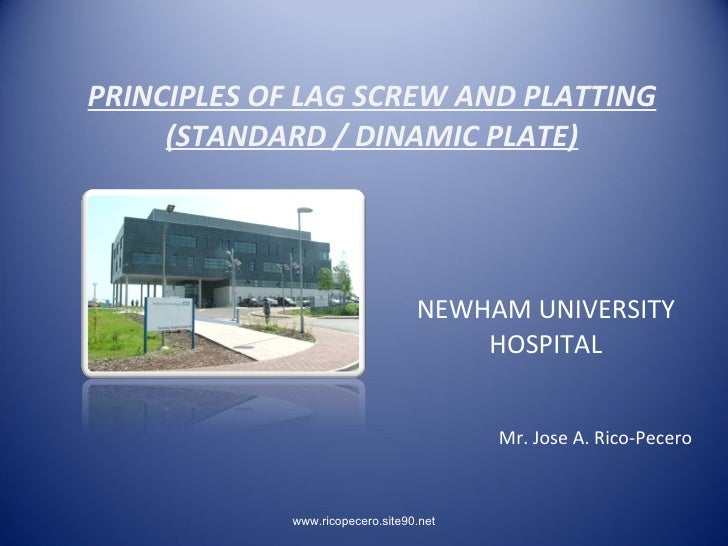 PRINCIPLES OF LAG SCREW AND PLATTING      (STANDARD / DINAMIC PLATE)                                      NEWHAM UNIVERSIT...