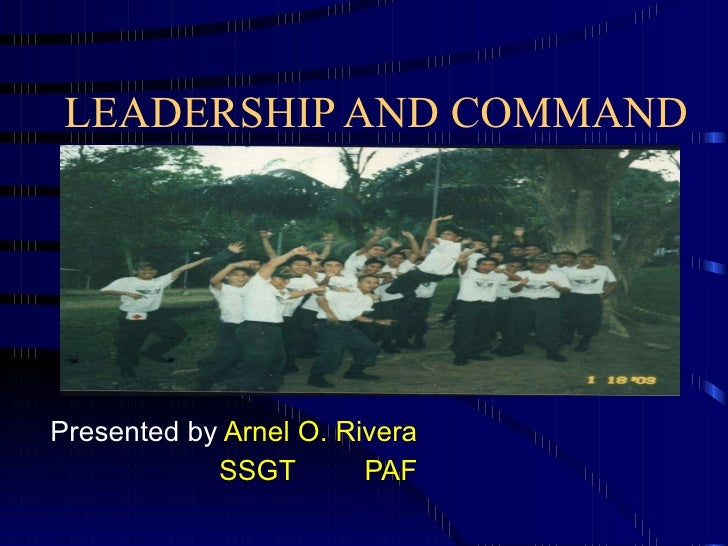 LEADERSHIP AND COMMAND Presented by  Arnel O. Rivera SSGT PAF