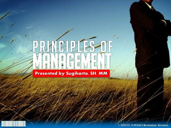 PRINCIPLES ofMANAGEMENTPresented by Sugiharto, SH. MM                                 © SUGIHARTO, SH.MM GICI Business Sch...