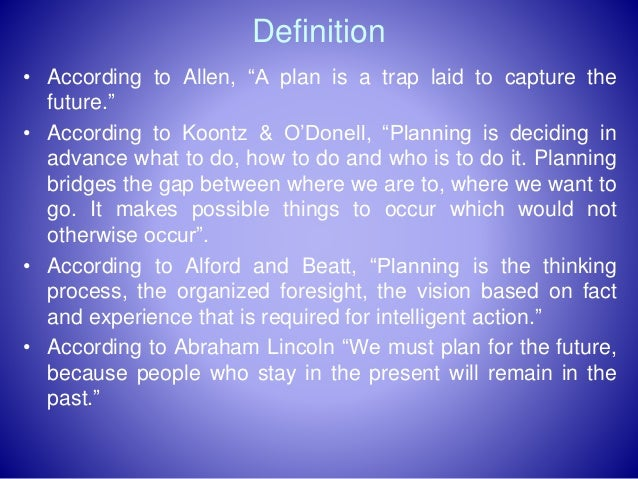 """Definition • According to Allen, """"A plan is a trap laid to capture the future."""" • According to Koontz & O'Donell, """"Plannin..."""