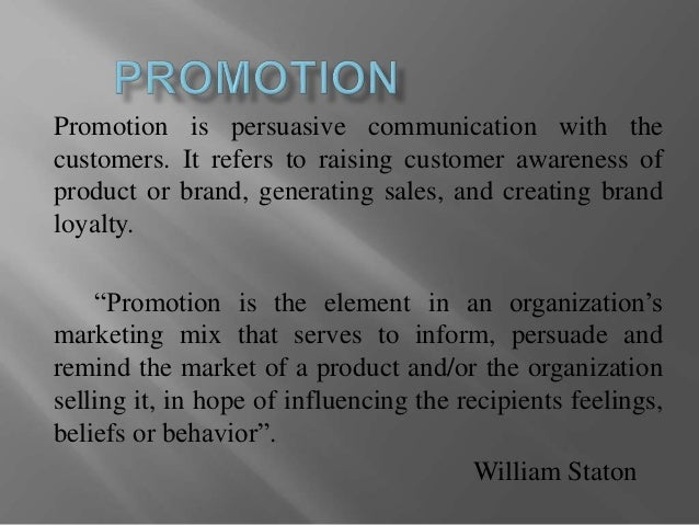 Promotion is persuasive communication with the customers. It refers to raising customer awareness of product or brand, gen...