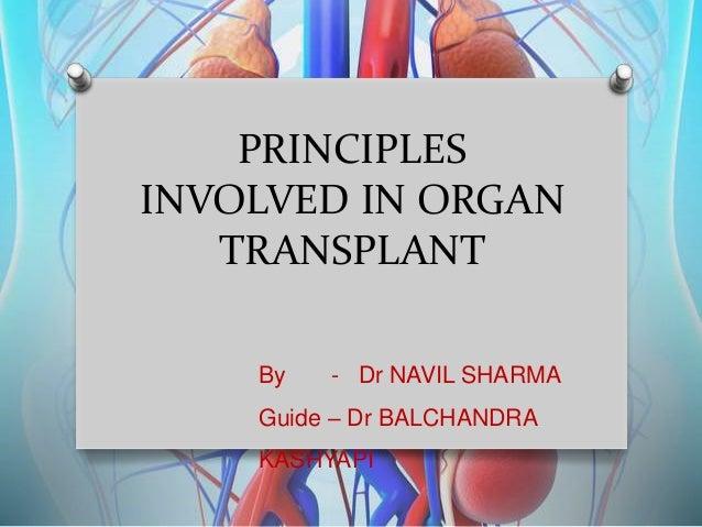 PRINCIPLES INVOLVED IN ORGAN TRANSPLANT By - Dr NAVIL SHARMA Guide – Dr BALCHANDRA KASHYAPI