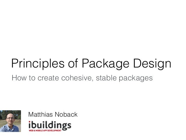 Principles of Package Design How to create cohesive, stable packages Matthias Noback