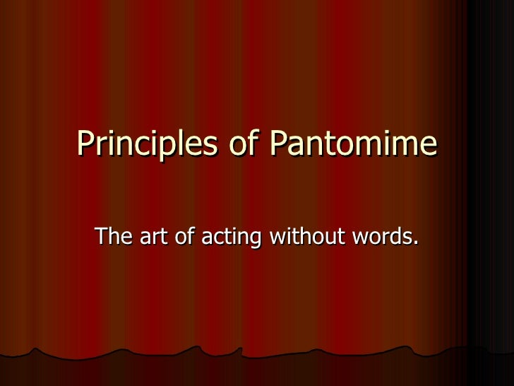 Principles of Pantomime The art of acting without words.