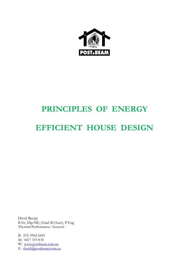PRINCIPLES OF ENERGY EFFICIENT HOUSE DESIGN David Baetge B Ec, Dip ME, Grad IE(Aust), P Eng Thermal Performance Assessor B...