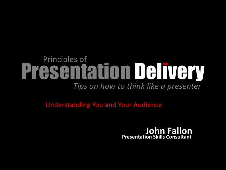 Principles of Presentationthink like a presenter                     Delivery      Tips on how to      Understanding You a...