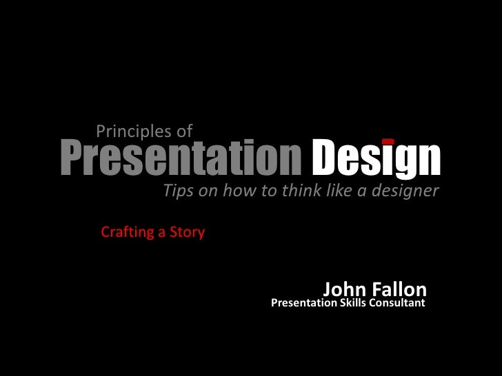 Principles of Presentation Design      Tips on how to think like a designer      Crafting a Story                         ...
