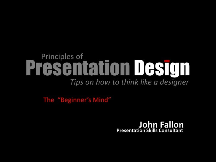 "Principles of Presentation Design      Tips on how to think like a designer      The ""Beginner's Mind""                    ..."